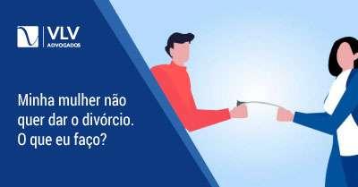 Minha mulher não quer o divórcio, o que fazer?   SAIBA MAIS